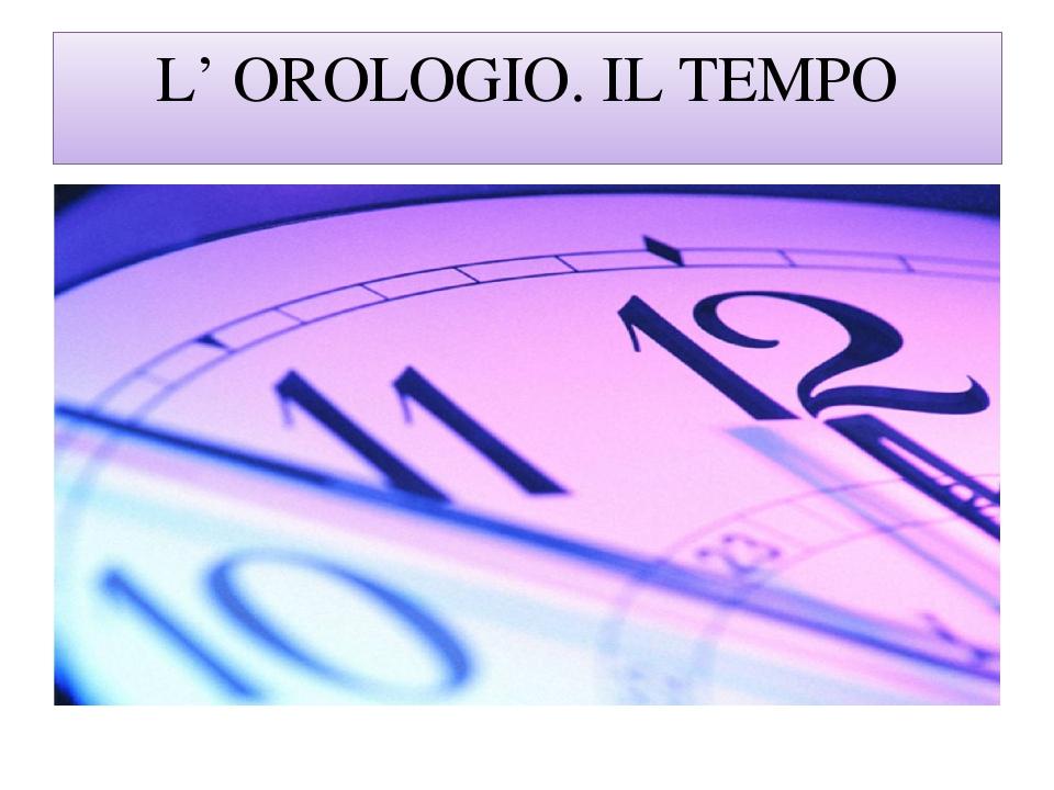 L' OROLOGIO. IL TEMPO