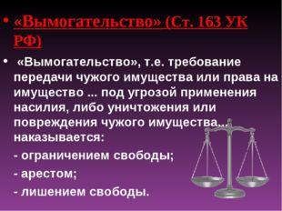 «Вымогательство» (Ст. 163 УК РФ) «Вымогательство», т.е. требование передачи ч