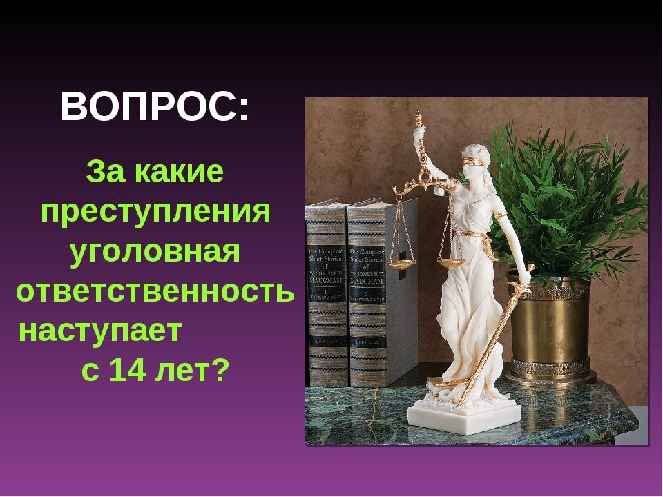 ВОПРОС: За какие преступления уголовная ответственность наступает с 14 лет?