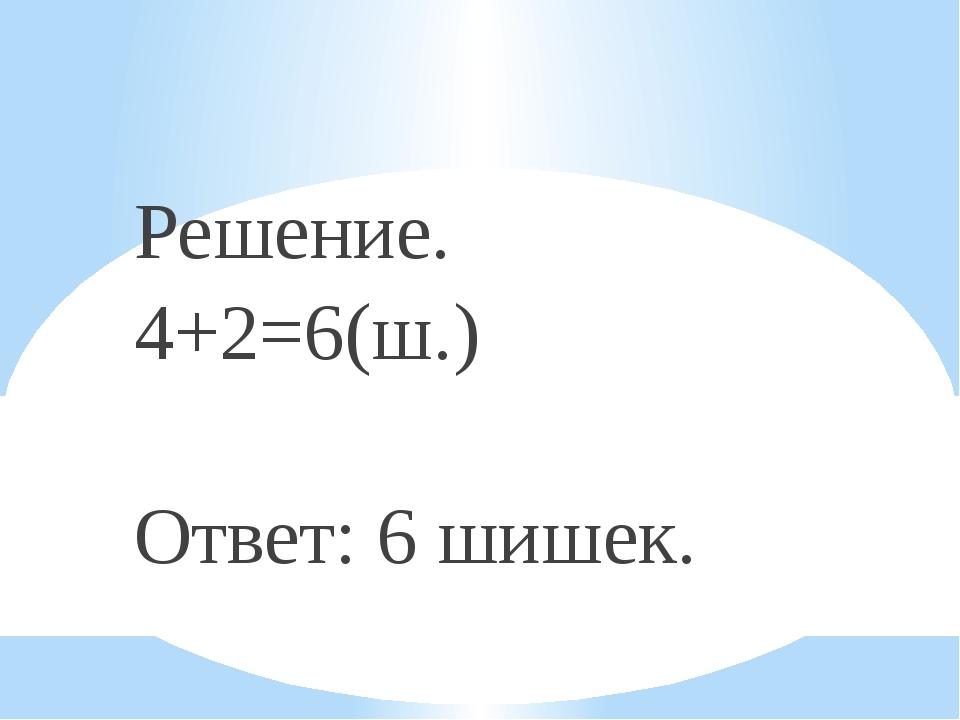 Решение. 4+2=6(ш.) Ответ: 6 шишек.