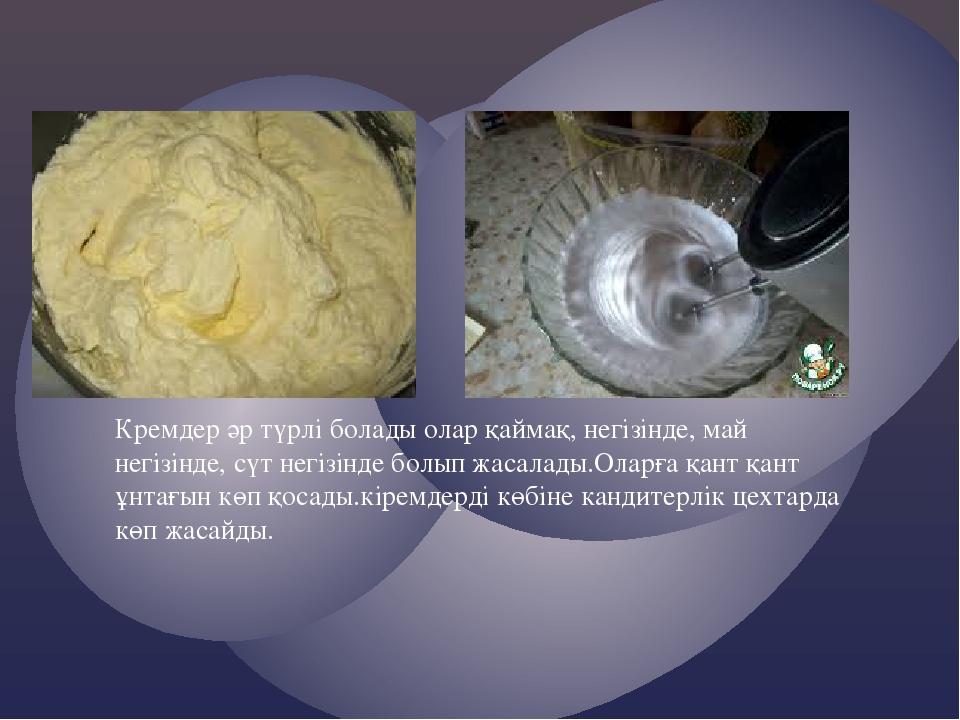 Кремдер әр түрлі болады олар қаймақ, негізінде, май негізінде, сүт негізінде...