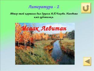 Литература - 2 Автор этой картины был другом А.П.Чехова. Назовите имя художни