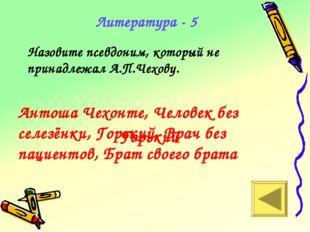 Горький Литература - 5 Назовите псевдоним, который не принадлежал А.П.Чехову.