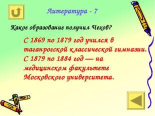 Литература - 7 Какое образование получил Чехов? С 1869 по 1879 год учился в т
