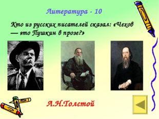 Литература - 10 Кто из русских писателей сказал: «Чехов — это Пушкин в прозе?