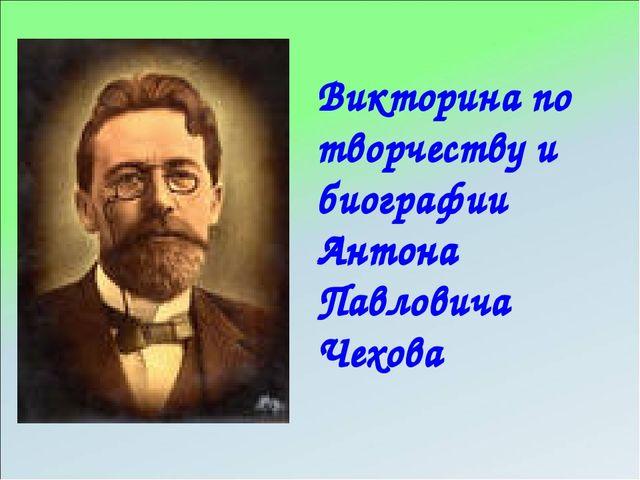 Викторина по творчеству и биографии Антона Павловича Чехова Викторина по твор...