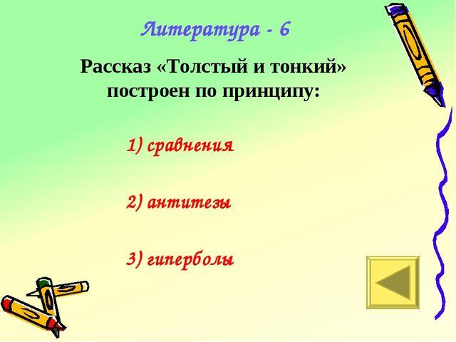 Рассказ «Толстый и тонкий» построен по принципу: Литература - 6 1) сравнения...