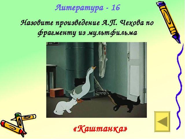 Литература - 16 Назовите произведение А.П. Чехова по фрагменту из мультфильма...