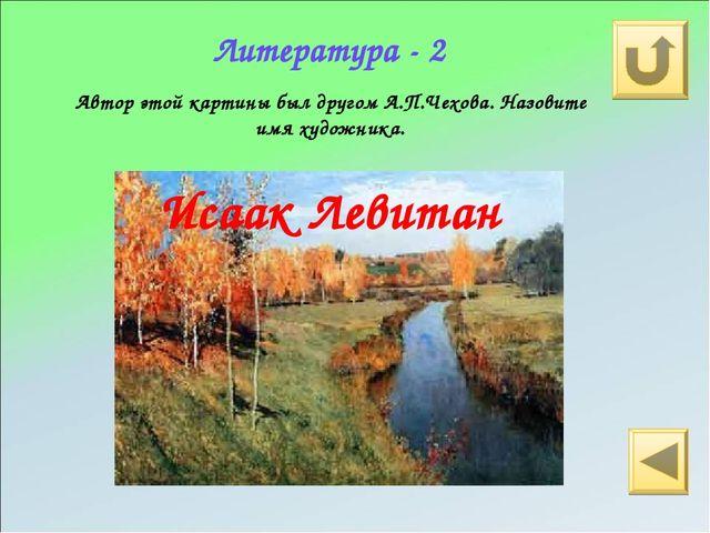 Литература - 2 Автор этой картины был другом А.П.Чехова. Назовите имя художни...