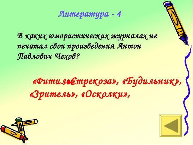 Литература - 4 В каких юмористических журналах не печатал свои произведения А...