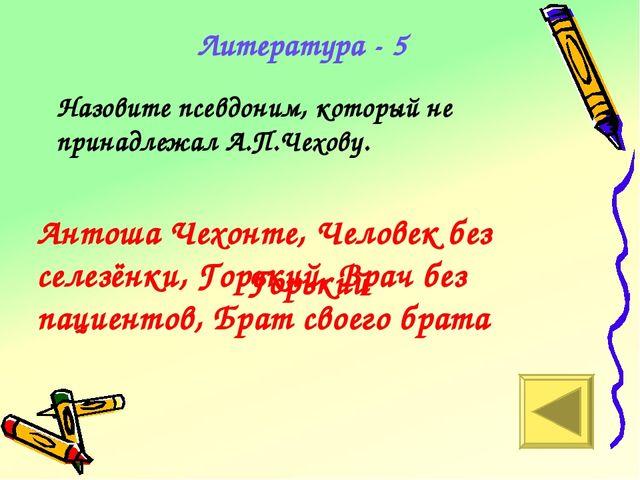 Горький Литература - 5 Назовите псевдоним, который не принадлежал А.П.Чехову....