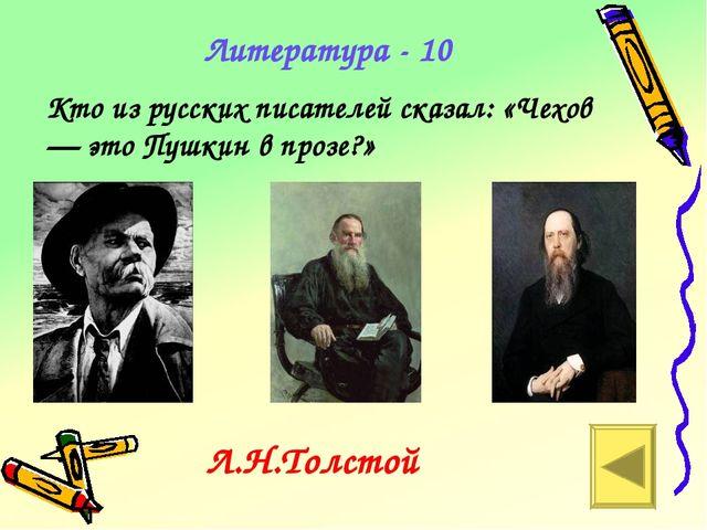 Литература - 10 Кто из русских писателей сказал: «Чехов — это Пушкин в прозе?...