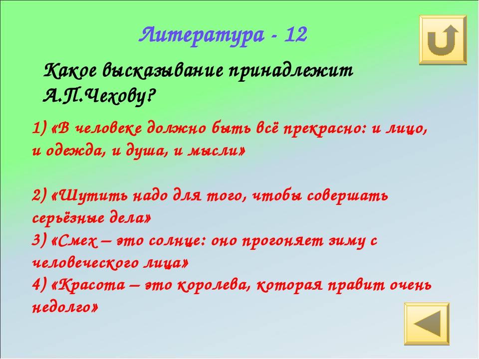 Литература - 12 Какое высказывание принадлежит А.П.Чехову? 1) «В человеке дол...