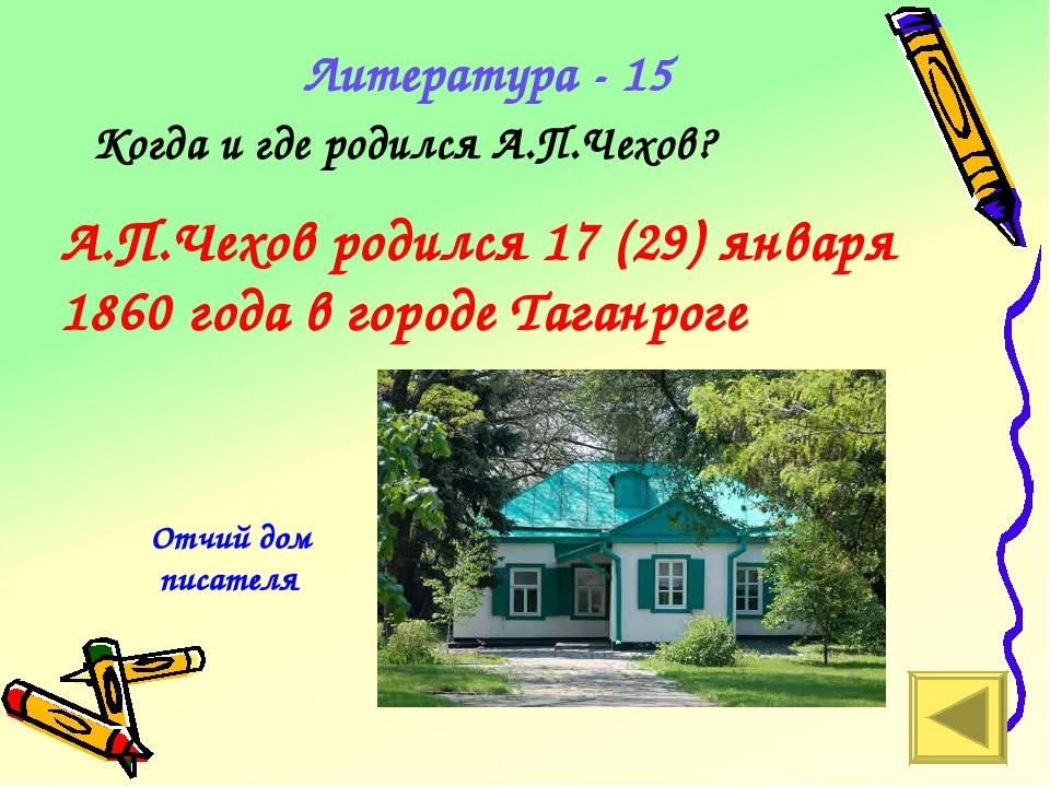 Литература - 15 Когда и где родился А.П.Чехов? А.П.Чехов родился 17 (29) янва...