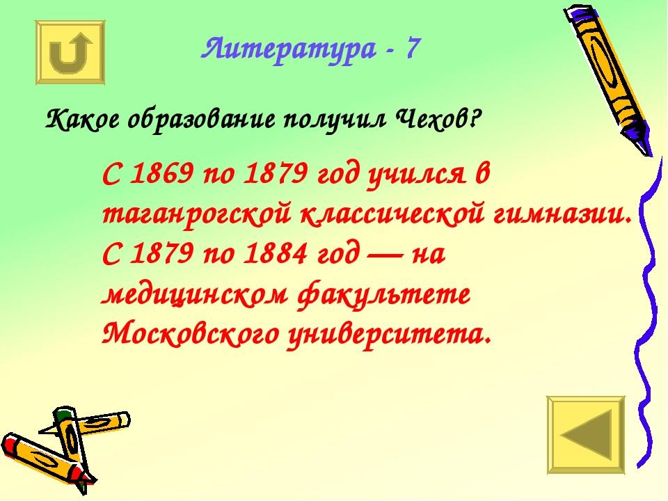 Литература - 7 Какое образование получил Чехов? С 1869 по 1879 год учился в т...