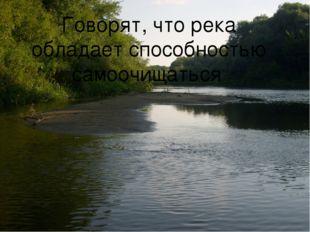 Говорят, что река обладает способностью самоочищаться.