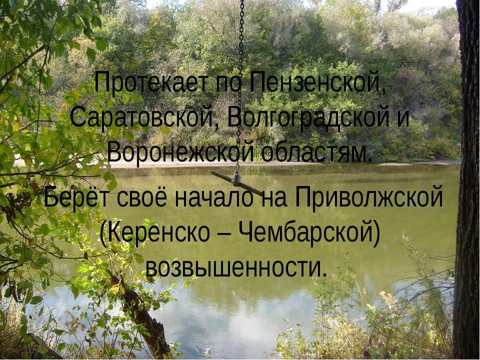 Протекает по Пензенской, Саратовской, Волгоградской и Воронежской областям....
