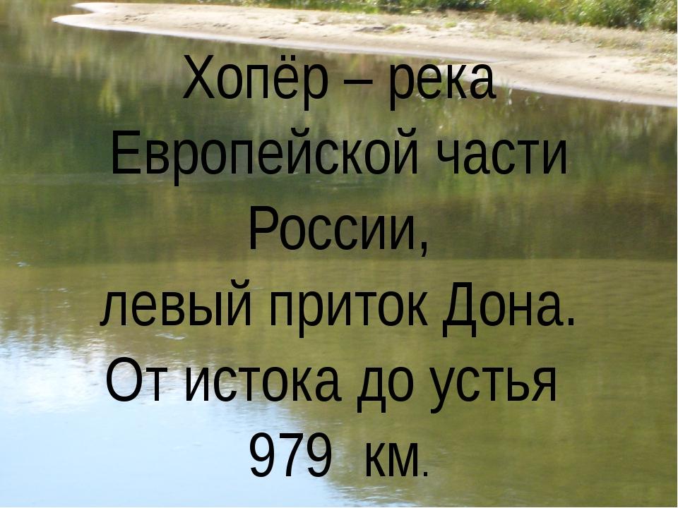 Хопёр – река Европейской части России, левый приток Дона. От истока до устья...