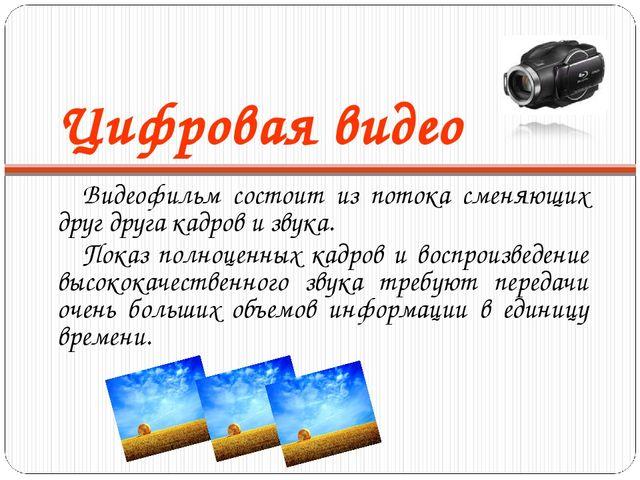 Цифровая видео Видеофильм состоит из потока сменяющих друг друга кадров и зву...