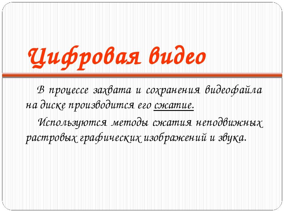Цифровая видео В процессе захвата и сохранения видеофайла на диске производит...