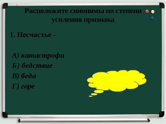 Расположите синонимы по степени усиления признака 1. Несчастье - А) катастроф...