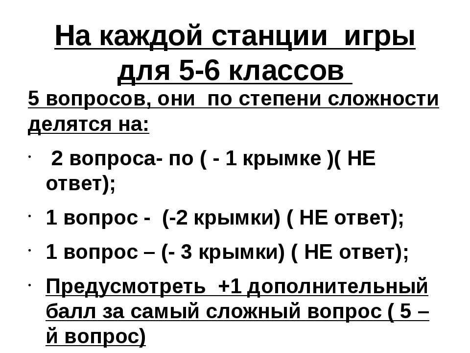 На каждой станции игры для 5-6 классов 5 вопросов, они по степени сложности д...