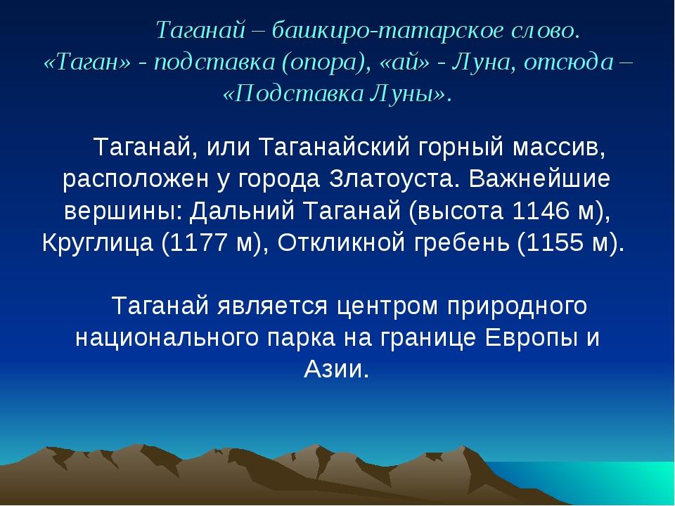 Таганай – башкиро-татарское слово. «Таган» - подставка (опора), «ай» - Луна,...