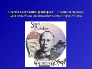 Серге́й Серге́евич Проко́фьев— пианист и дирижёр, один из наиболее значитель