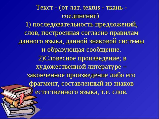 Текст - (от лат. textus - ткань - соединение) 1) последовательность предложен...