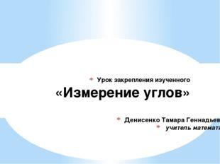 Денисенко Тамара Геннадьевна, учитель математики Урок закрепления изученного
