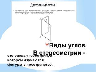 Виды углов. В стереометрии - это раздел геометрии, в котором изучаются фигуры