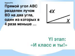 YI этап: «И класс и ты!» Задача №2. Прямой угол АВС разделен лучом BD на два