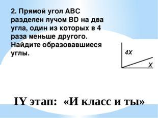 2. Прямой угол АВС разделен лучом BD на два угла, один из которых в 4 раза ме