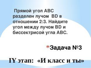 Задача №3 Прямой угол АВС разделен лучом BD в отношении 2:3. Найдите угол меж