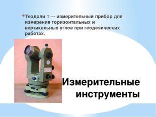 Измерительные инструменты Теодоли́т — измерительный прибор для измерения гори