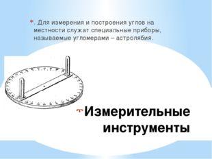 Измерительные инструменты . Для измерения и построения углов на местности слу