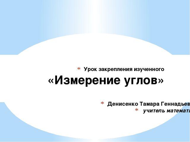 Денисенко Тамара Геннадьевна, учитель математики Урок закрепления изученного...