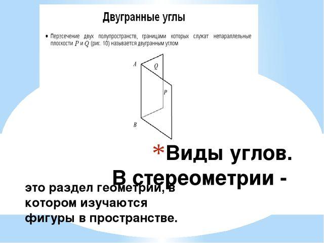 Виды углов. В стереометрии - это раздел геометрии, в котором изучаются фигуры...