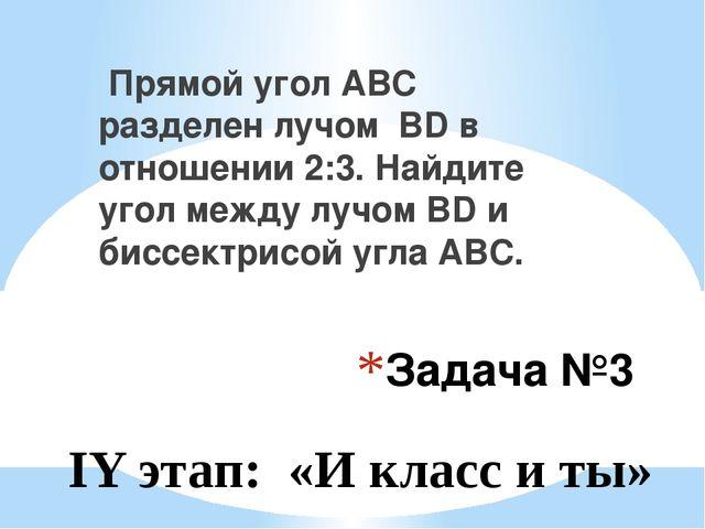 Задача №3 Прямой угол АВС разделен лучом BD в отношении 2:3. Найдите угол меж...
