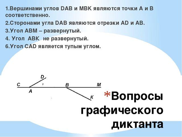 Вопросы графического диктанта 1.Вершинами углов DAB и MBK являются точки A и...