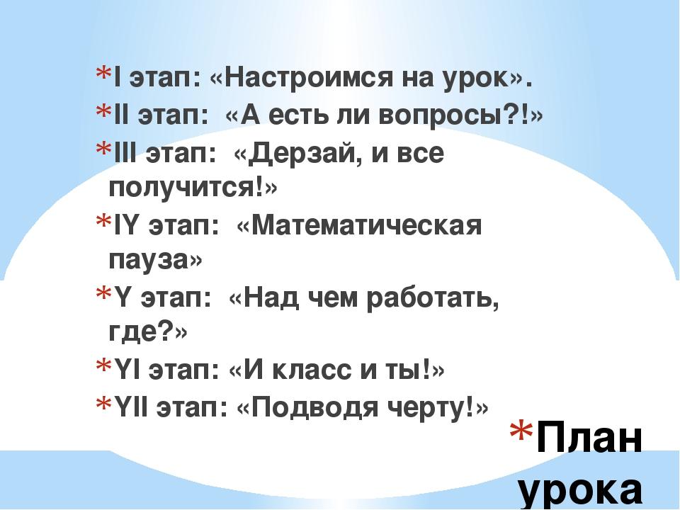 План урока I этап: «Настроимся на урок». II этап: «А есть ли вопросы?!» III э...
