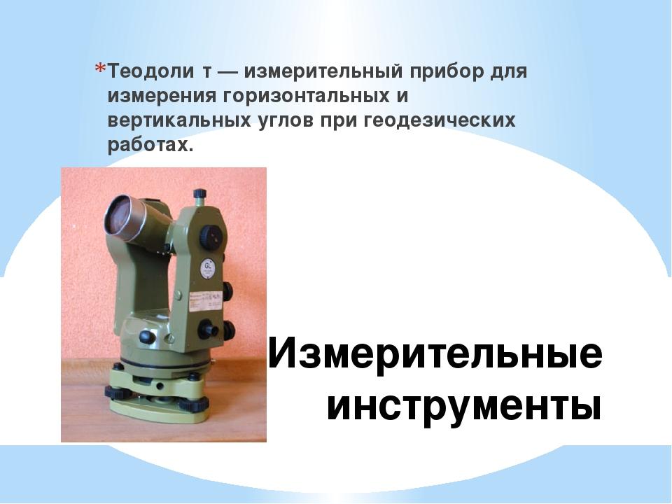 Измерительные инструменты Теодоли́т — измерительный прибор для измерения гори...