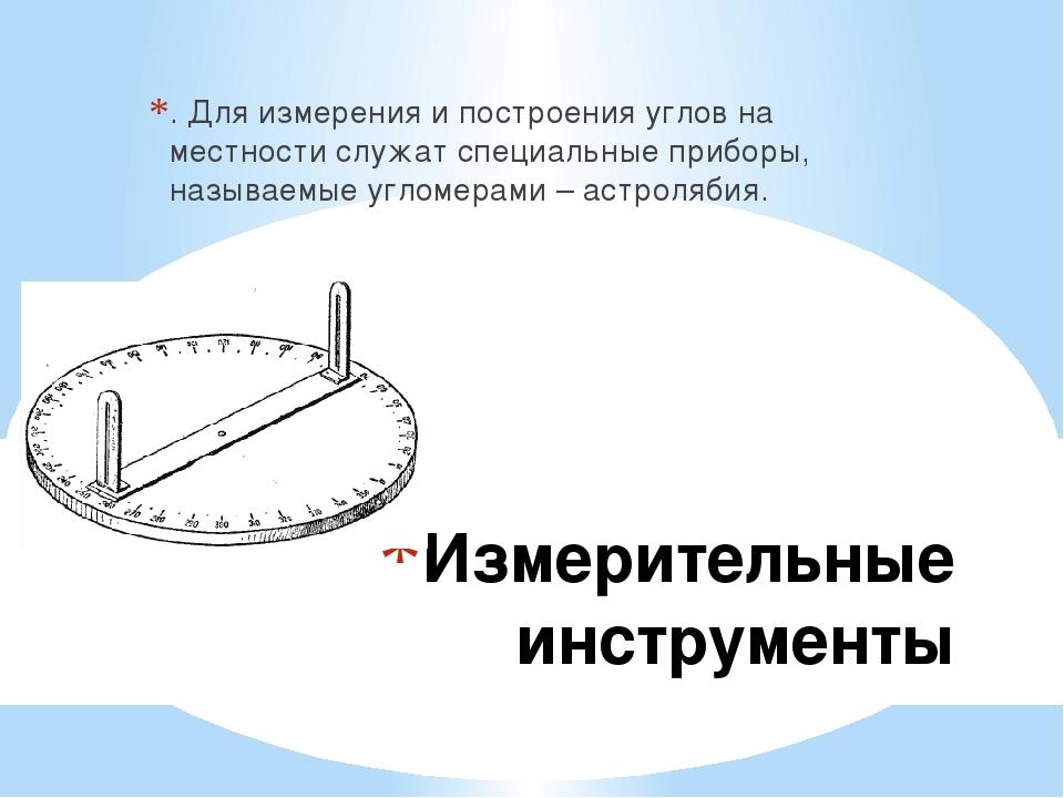 Измерительные инструменты . Для измерения и построения углов на местности слу...