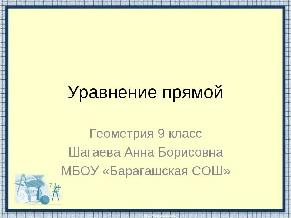 Уравнение прямой Геометрия 9 класс Шагаева Анна Борисовна МБОУ «Барагашская С...