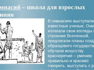 Гимнасий – школа для взрослых афинян В гимнасиях выступали известные ученые.
