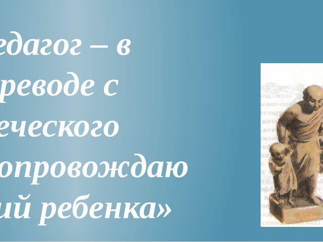 Педагог – в переводе с греческого «сопровождающий ребенка» В школу детей прив...