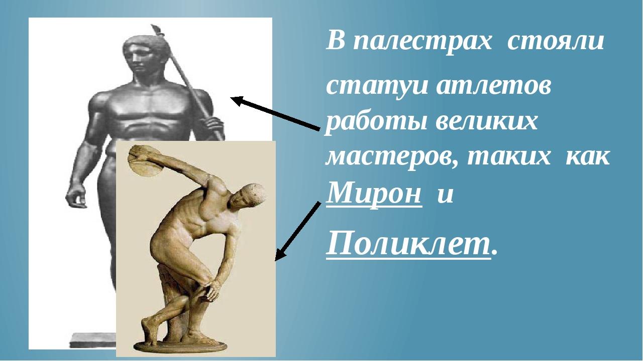 В палестрах стояли статуи атлетов работы великих мастеров, таких как Мирон и...