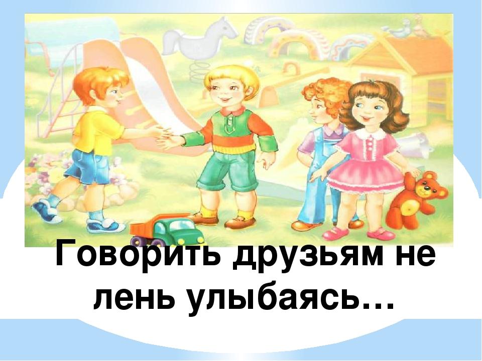 Говорить друзьям не лень улыбаясь…