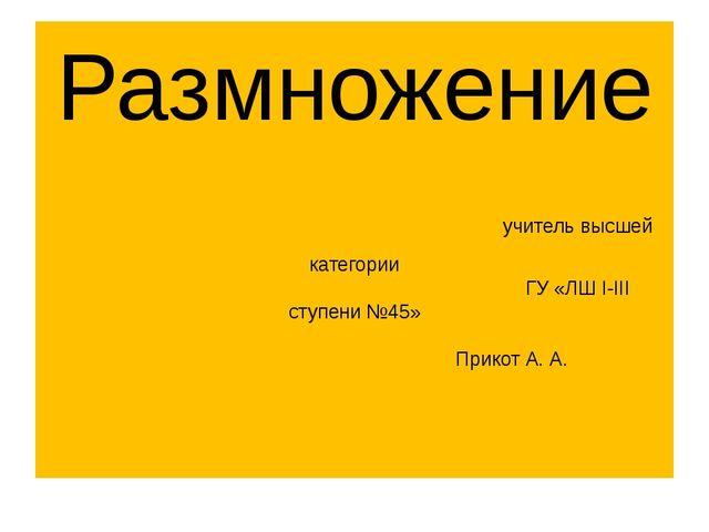 Размножение учитель высшей категории ГУ «ЛШ I-III ступени №45» Прикот А. А.