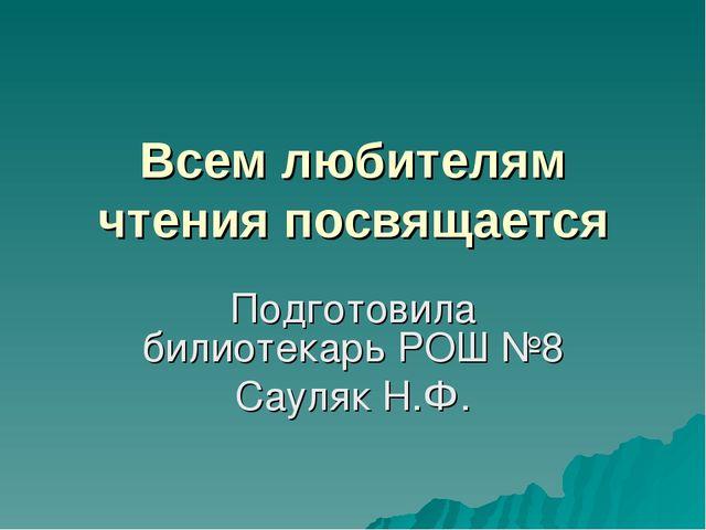 Всем любителям чтения посвящается Подготовила билиотекарь РОШ №8 Сауляк Н.Ф.